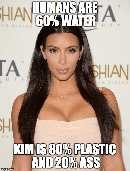 http://www.glamour.com/images/beauty/2014/08/kim-kardashian-make | HUMANS ARE 60% WATER KIM IS 80% PLASTIC AND 20% ASS | image tagged in http//wwwglamourcom/images/beauty/2014/08/kim-kardashian-make,kim kardashian | made w/ Imgflip meme maker