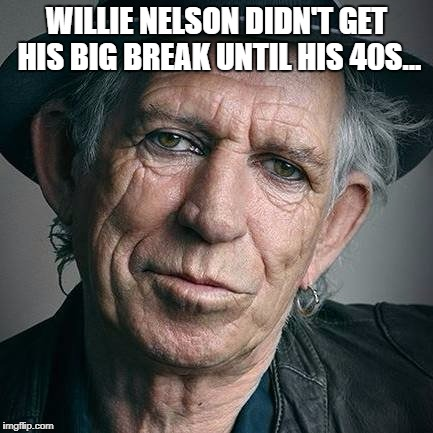 WILLIE NELSON DIDN'T GET HIS BIG BREAK UNTIL HIS 40S... | image tagged in music,keith richards,willie nelson,break,old | made w/ Imgflip meme maker