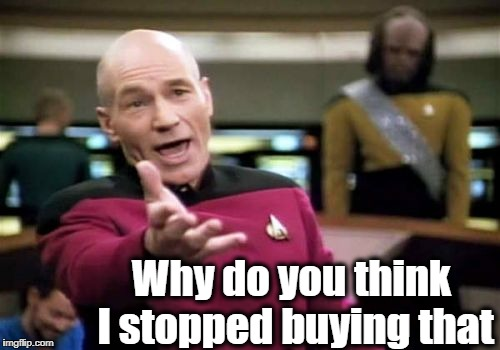 Picard Wtf Meme | Why do you think I stopped buying that | image tagged in memes,picard wtf | made w/ Imgflip meme maker