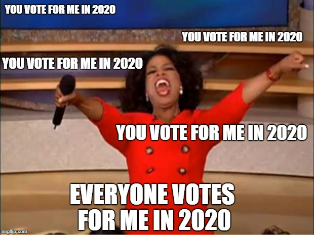 Hell Nah. | YOU VOTE FOR ME IN 2020 YOU VOTE FOR ME IN 2020 YOU VOTE FOR ME IN 2020 YOU VOTE FOR ME IN 2020 EVERYONE VOTES FOR ME IN 2020 | image tagged in memes,oprah you get a | made w/ Imgflip meme maker