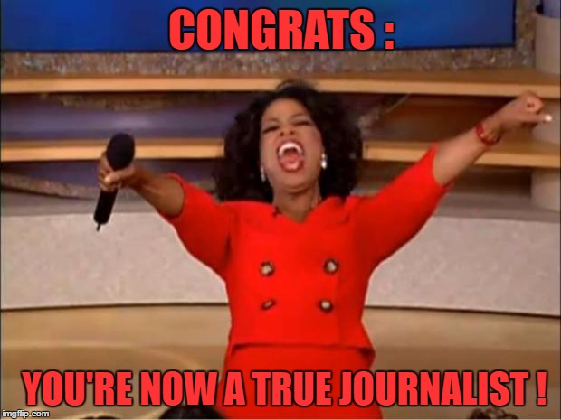 Oprah You Get A Meme | CONGRATS : YOU'RE NOW A TRUE JOURNALIST ! | image tagged in memes,oprah you get a | made w/ Imgflip meme maker