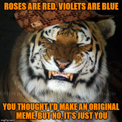 It's just you | ROSES ARE RED, VIOLETS ARE BLUE YOU THOUGHT I'D MAKE AN ORIGINAL MEME, BUT NO, IT'S JUST YOU | image tagged in memes,tiger,scumbag,smug,original meme,its just you | made w/ Imgflip meme maker