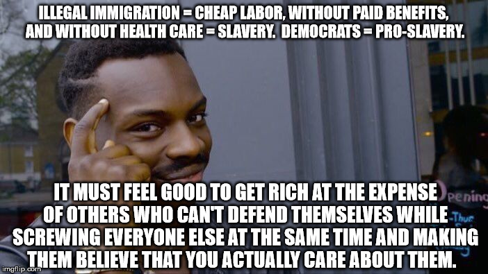 Roll Safe Think About It Meme | ILLEGAL IMMIGRATION = CHEAP LABOR, WITHOUT PAID BENEFITS, AND WITHOUT HEALTH CARE = SLAVERY.  DEMOCRATS = PRO-SLAVERY. IT MUST FEEL GOOD TO  | image tagged in memes,roll safe think about it | made w/ Imgflip meme maker