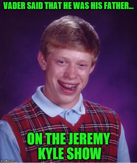 Bad Luck Brian Meme | VADER SAID THAT HE WAS HIS FATHER... ON THE JEREMY KYLE SHOW | image tagged in memes,bad luck brian | made w/ Imgflip meme maker