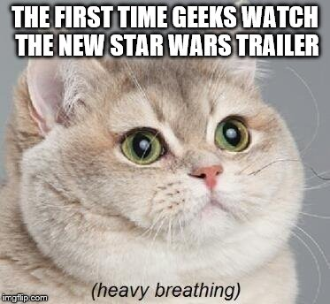 Geek Week, Jan 7-13, a JBmemegeek & KenJ event! Submit anything and everything geek! | THE FIRST TIME GEEKS WATCH THE NEW STAR WARS TRAILER | image tagged in memes,heavy breathing cat,star wars,geek week | made w/ Imgflip meme maker
