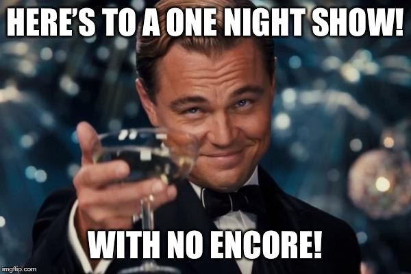 Leonardo Dicaprio Cheers Meme | HERE'S TO A ONE NIGHT SHOW! WITH NO ENCORE! | image tagged in memes,leonardo dicaprio cheers | made w/ Imgflip meme maker