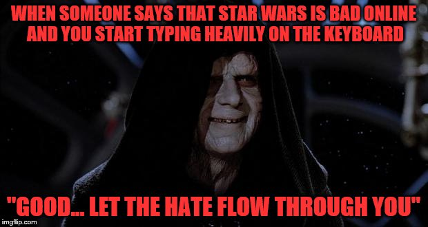 "Geek Week, Jan 7-13, a JBmemegeek & KenJ event! Submit anything and everything geek! | WHEN SOMEONE SAYS THAT STAR WARS IS BAD ONLINE AND YOU START TYPING HEAVILY ON THE KEYBOARD ""GOOD... LET THE HATE FLOW THROUGH YOU"" 