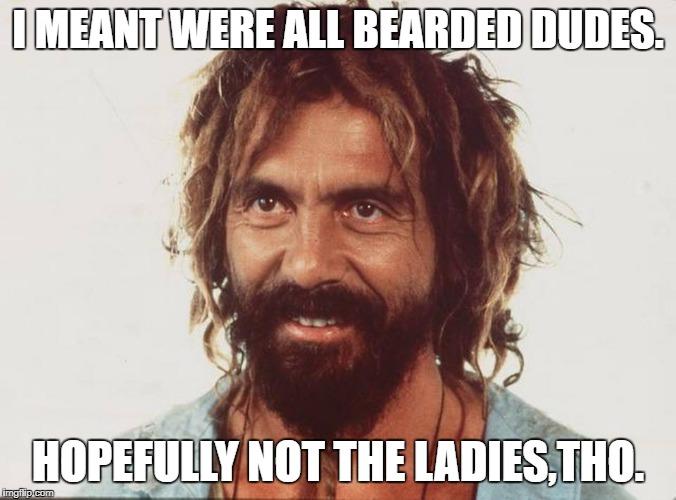 I MEANT WERE ALL BEARDED DUDES. HOPEFULLY NOT THE LADIES,THO. | made w/ Imgflip meme maker