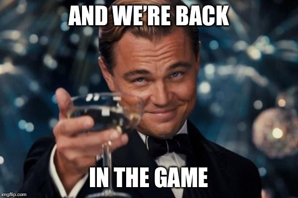 Leonardo Dicaprio Cheers Meme | AND WE'RE BACK IN THE GAME | image tagged in memes,leonardo dicaprio cheers | made w/ Imgflip meme maker
