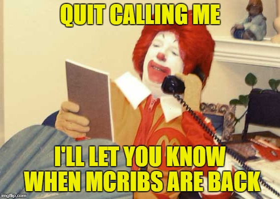 QUIT CALLING ME I'LL LET YOU KNOW WHEN MCRIBS ARE BACK | made w/ Imgflip meme maker