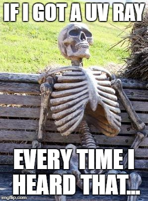 Waiting Skeleton Meme | IF I GOT A UV RAY EVERY TIME I HEARD THAT... | image tagged in memes,waiting skeleton | made w/ Imgflip meme maker