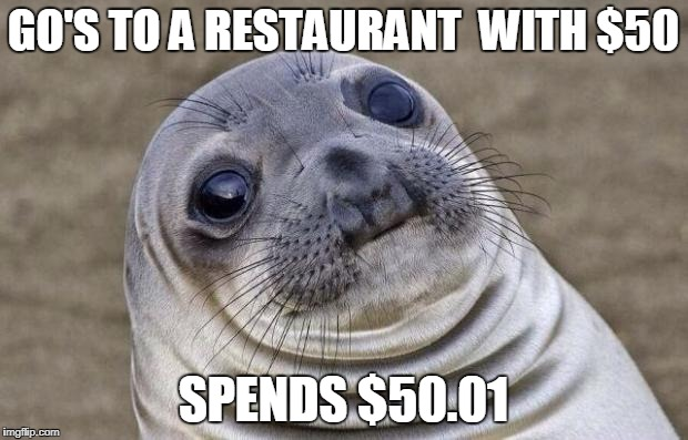 Awkward Moment Sealion Meme | GO'S TO A RESTAURANT  WITH $50 SPENDS $50.01 | image tagged in memes,awkward moment sealion | made w/ Imgflip meme maker