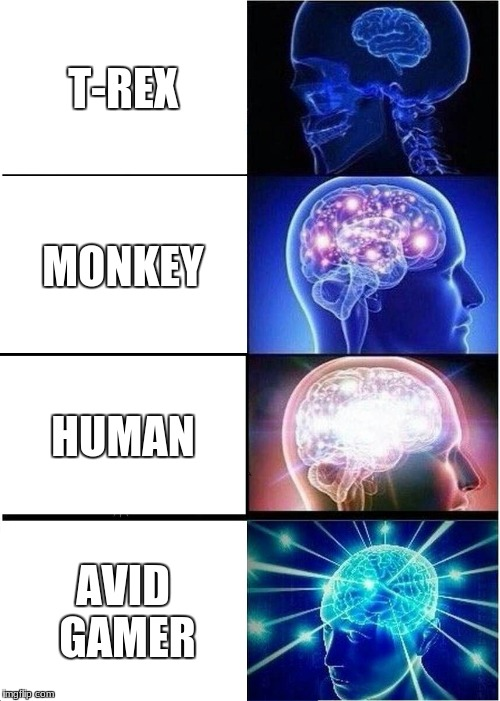 This is the truth... never doubt it | T-REX MONKEY HUMAN AVID GAMER | image tagged in memes,expanding brain,monkey,t rex,gamer,geek week | made w/ Imgflip meme maker