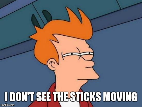 Futurama Fry Meme | I DON'T SEE THE STICKS MOVING | image tagged in memes,futurama fry | made w/ Imgflip meme maker