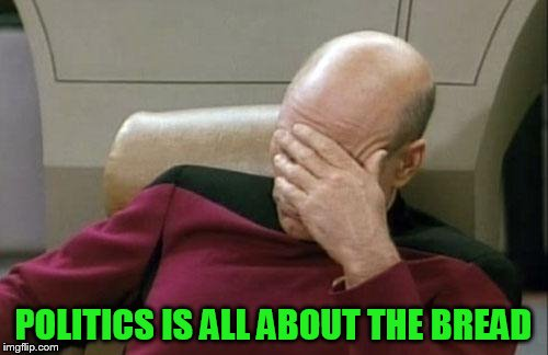 Captain Picard Facepalm Meme | POLITICS IS ALL ABOUT THE BREAD | image tagged in memes,captain picard facepalm | made w/ Imgflip meme maker