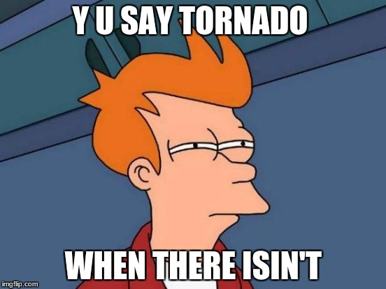 Futurama Fry Meme | Y U SAY TORNADO WHEN THERE ISIN'T | image tagged in memes,futurama fry | made w/ Imgflip meme maker