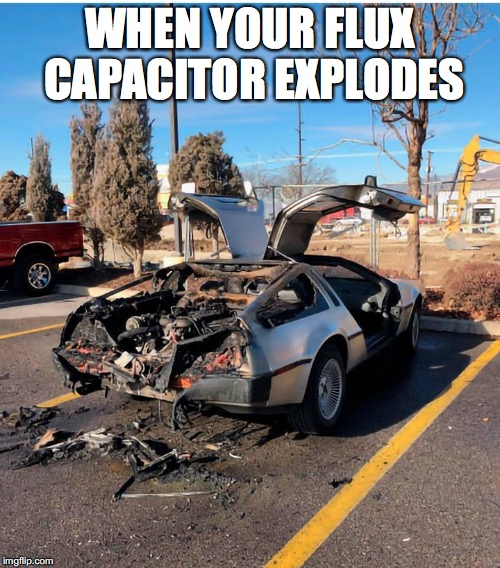 back to the future | WHEN YOUR FLUX CAPACITOR EXPLODES | image tagged in backtothefuture,delorean | made w/ Imgflip meme maker