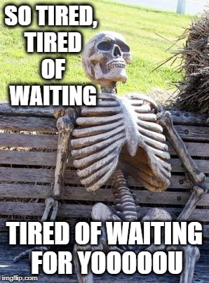 Waiting Skeleton Meme | SO TIRED, TIRED OF WAITING TIRED OF WAITING FOR YOOOOOU | image tagged in memes,waiting skeleton | made w/ Imgflip meme maker