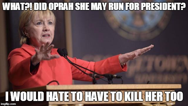 WHAT?! DID OPRAH SHE MAY RUN FOR PRESIDENT? I WOULD HATE TO HAVE TO KILL HER TOO | image tagged in hillary clinton wait a minute | made w/ Imgflip meme maker
