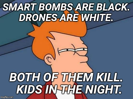 Futurama Fry Meme | SMART BOMBS ARE BLACK. DRONES ARE WHITE. BOTH OF THEM KILL.  KIDS IN THE NIGHT. | image tagged in memes,futurama fry | made w/ Imgflip meme maker