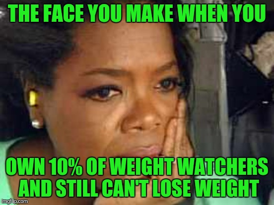 THE FACE YOU MAKE WHEN YOU OWN 10% OF WEIGHT WATCHERS AND STILL CAN'T LOSE WEIGHT | made w/ Imgflip meme maker