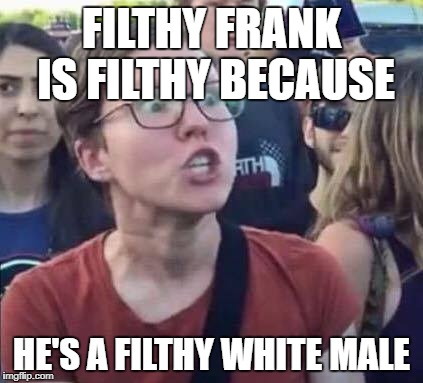 Angry Liberal | FILTHY FRANK IS FILTHY BECAUSE HE'S A FILTHY WHITE MALE | image tagged in angry liberal | made w/ Imgflip meme maker