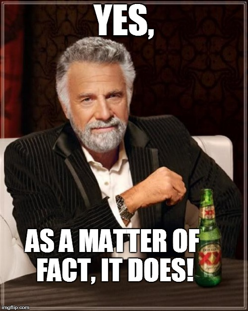 The Most Interesting Man In The World Meme | YES, AS A MATTER OF FACT, IT DOES! | image tagged in memes,the most interesting man in the world | made w/ Imgflip meme maker
