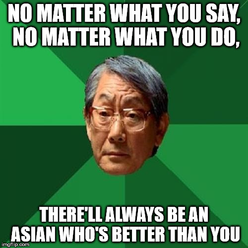 Not intending this to be racist | NO MATTER WHAT YOU SAY, NO MATTER WHAT YOU DO, THERE'LL ALWAYS BE AN ASIAN WHO'S BETTER THAN YOU | image tagged in memes,high expectations asian father,asian | made w/ Imgflip meme maker