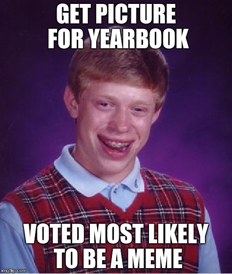 get it | GET PICTURE FOR YEARBOOK VOTED MOST LIKELY TO BE A MEME | image tagged in memes,bad luck brian | made w/ Imgflip meme maker