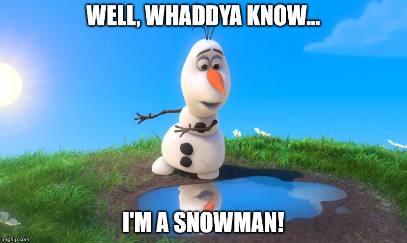 WELL, WHADDYA KNOW... I'M A SNOWMAN! | image tagged in olaf looks at puddle | made w/ Imgflip meme maker
