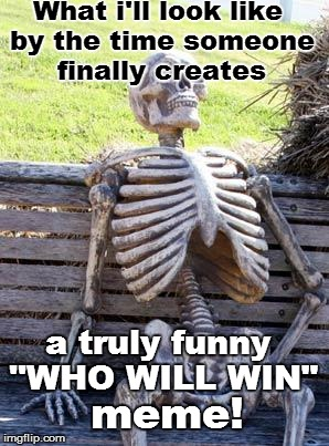 "This...Is...IMGFLIP! | What i'll look like by the time someone finally creates a truly funny ''WHO WILL WIN"" meme! 