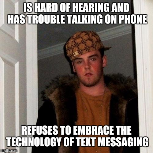Scumbag Steve Meme | IS HARD OF HEARING AND HAS TROUBLE TALKING ON PHONE REFUSES TO EMBRACE THE TECHNOLOGY OF TEXT MESSAGING | image tagged in memes,scumbag steve | made w/ Imgflip meme maker