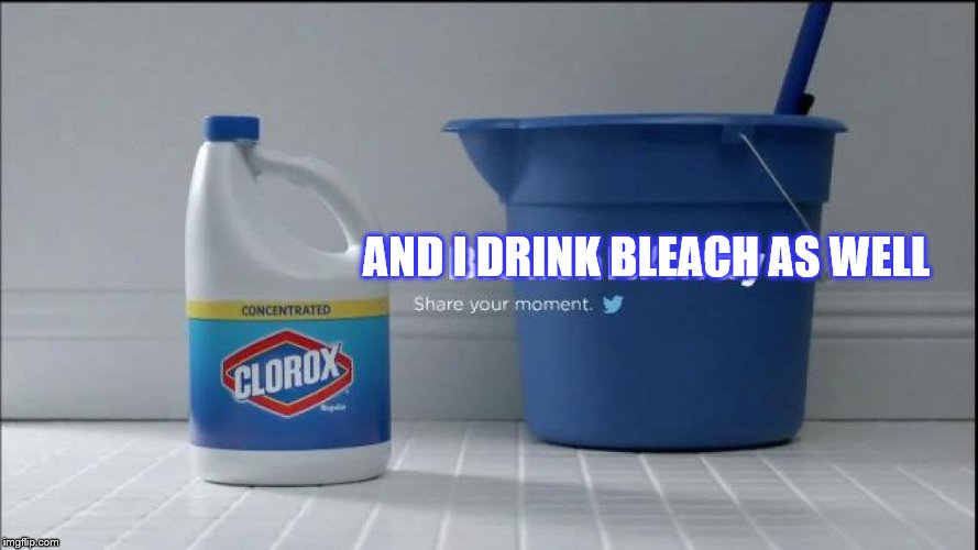 AND I DRINK BLEACH AS WELL | made w/ Imgflip meme maker