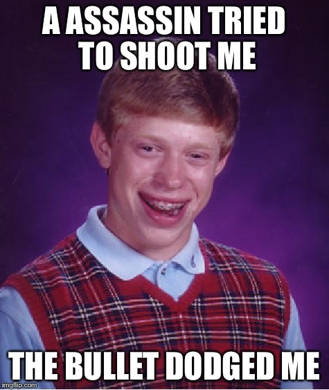 Being ugly has its rewards | A ASSASSIN TRIED TO SHOOT ME THE BULLET DODGED ME | image tagged in memes,bad luck brian,assassin,dank,funny | made w/ Imgflip meme maker