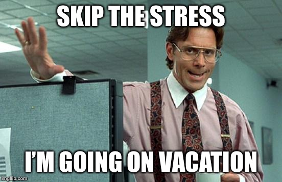 Vacation | SKIP THE STRESS I'M GOING ON VACATION | image tagged in vacation | made w/ Imgflip meme maker