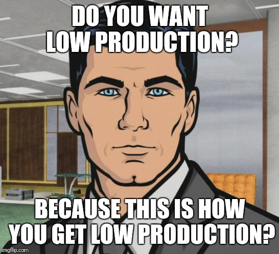 Archer Meme | DO YOU WANT LOW PRODUCTION? BECAUSE THIS IS HOW YOU GET LOW PRODUCTION? | image tagged in memes,archer | made w/ Imgflip meme maker