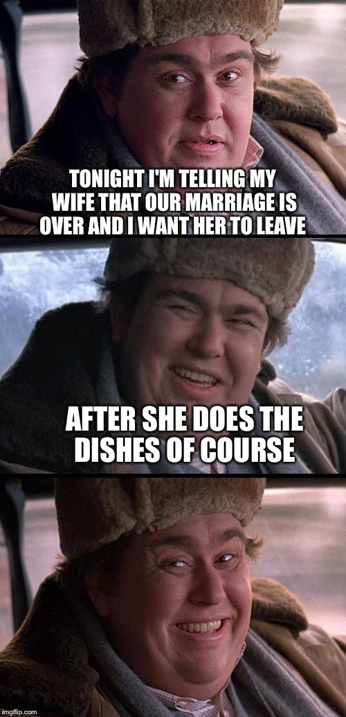 A dashhopes template  | TONIGHT I'M TELLING MY WIFE THAT OUR MARRIAGE IS OVER AND I WANT HER TO LEAVE AFTER SHE DOES THE DISHES OF COURSE | image tagged in memes,marriage | made w/ Imgflip meme maker