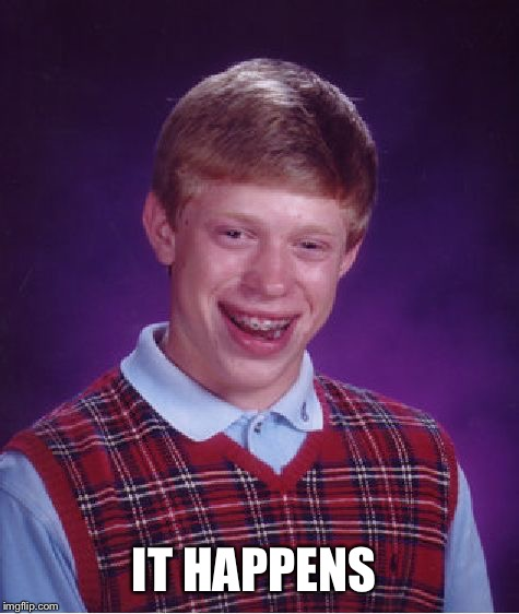 Bad Luck Brian Meme | IT HAPPENS | image tagged in memes,bad luck brian | made w/ Imgflip meme maker