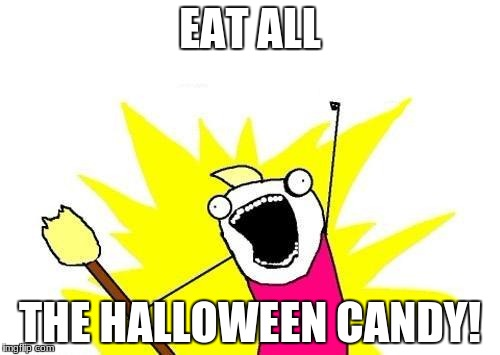 X All The Y Meme | EAT ALL THE HALLOWEEN CANDY! | image tagged in memes,x all the y | made w/ Imgflip meme maker