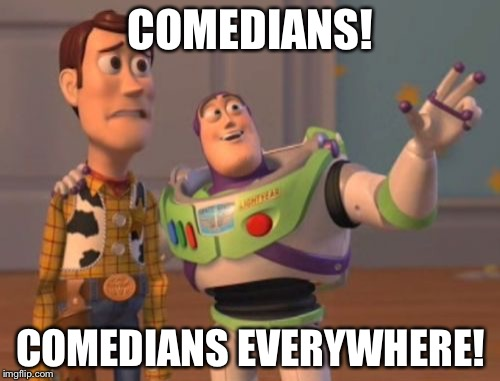 X, X Everywhere Meme | COMEDIANS! COMEDIANS EVERYWHERE! | image tagged in memes,x,x everywhere,x x everywhere | made w/ Imgflip meme maker