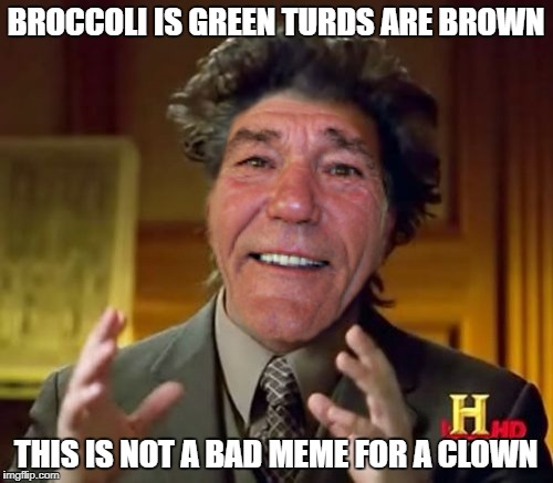 BROCCOLI IS GREEN TURDS ARE BROWN THIS IS NOT A BAD MEME FOR A CLOWN | made w/ Imgflip meme maker