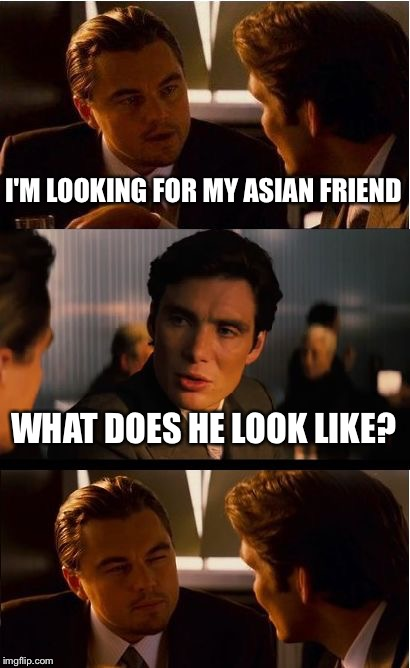 Inception Meme | I'M LOOKING FOR MY ASIAN FRIEND WHAT DOES HE LOOK LIKE? | image tagged in memes,inception | made w/ Imgflip meme maker