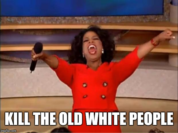 Oprah You Get A Meme | KILL THE OLD WHITE PEOPLE | image tagged in memes,oprah you get a | made w/ Imgflip meme maker