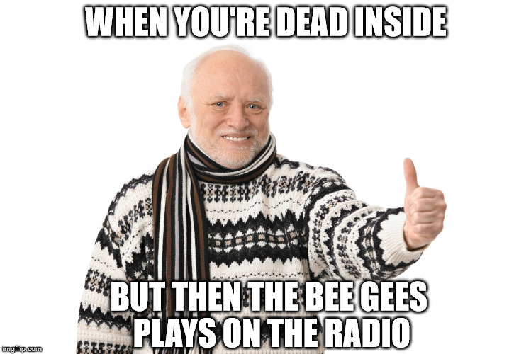 WHEN YOU'RE DEAD INSIDE BUT THEN THE BEE GEES PLAYS ON THE RADIO | image tagged in harold approves | made w/ Imgflip meme maker