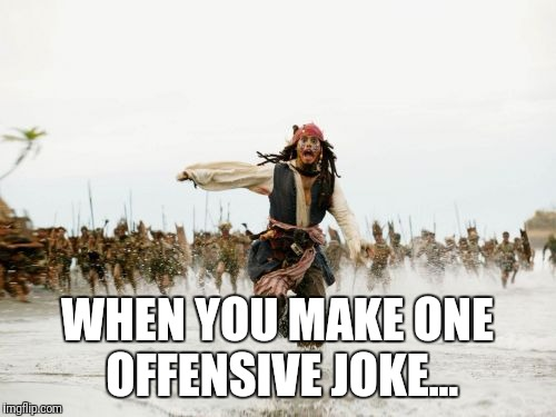 Jack Sparrow Being Chased Meme | WHEN YOU MAKE ONE OFFENSIVE JOKE... | image tagged in memes,jack sparrow being chased | made w/ Imgflip meme maker
