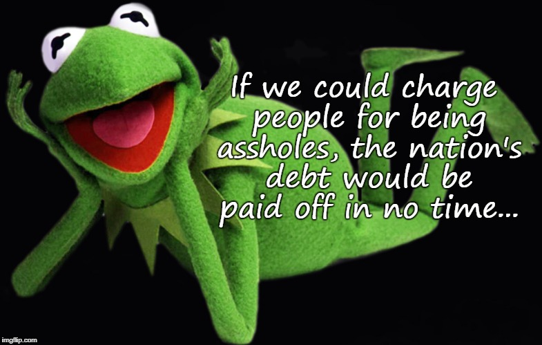 National debt... | If we could charge people for being assholes, the nation's debt would be paid off in no time... | image tagged in charge,people,debt | made w/ Imgflip meme maker