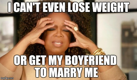 I CAN'T EVEN LOSE WEIGHT OR GET MY BOYFRIEND TO MARRY ME | made w/ Imgflip meme maker
