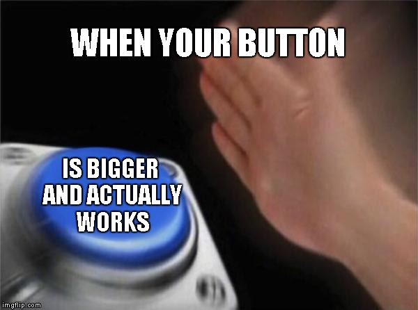 Blank Nut Button Meme | WHEN YOUR BUTTON IS BIGGER AND ACTUALLY WORKS | image tagged in memes,blank nut button | made w/ Imgflip meme maker