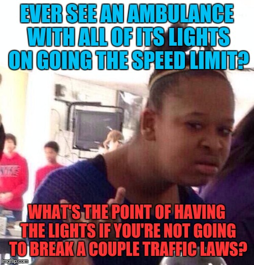 Let's Go Guys! I'm Dying Back Here! | EVER SEE AN AMBULANCE WITH ALL OF ITS LIGHTS ON GOING THE SPEED LIMIT? WHAT'S THE POINT OF HAVING THE LIGHTS IF YOU'RE NOT GOING TO BREAK A  | image tagged in memes,black girl wat,ambulance,traffic,emergency | made w/ Imgflip meme maker