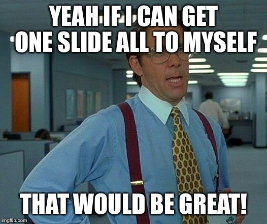 That Would Be Great Meme | YEAH IF I CAN GET ONE SLIDE ALL TO MYSELF THAT WOULD BE GREAT! | image tagged in memes,that would be great | made w/ Imgflip meme maker